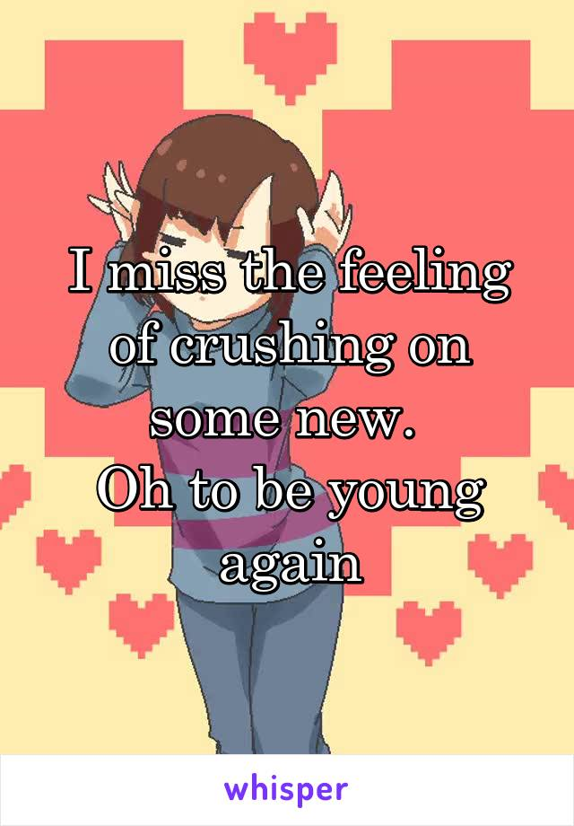 I miss the feeling of crushing on some new.  Oh to be young again
