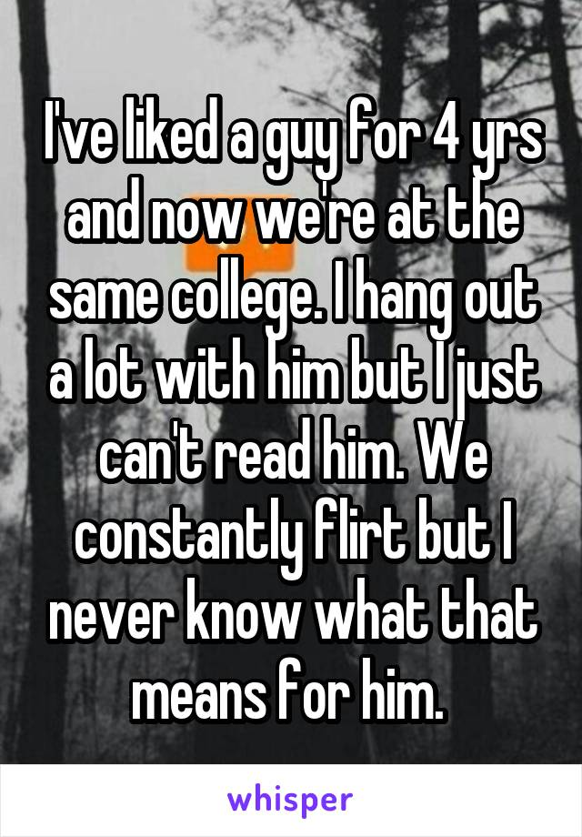 I've liked a guy for 4 yrs and now we're at the same college. I hang out a lot with him but I just can't read him. We constantly flirt but I never know what that means for him.