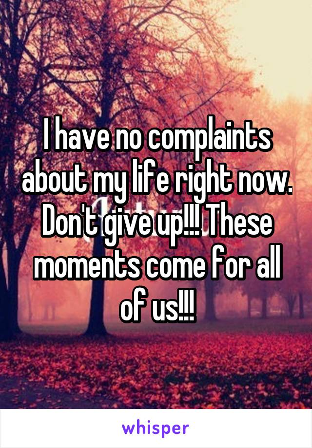 I have no complaints about my life right now. Don't give up!!! These moments come for all of us!!!