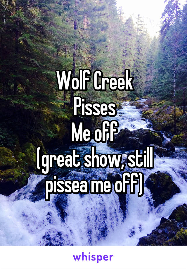 Wolf Creek Pisses Me off (great show, still pissea me off)