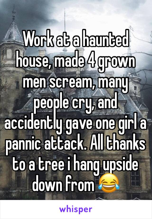 Work at a haunted house, made 4 grown men scream, many people cry, and accidently gave one girl a pannic attack. All thanks to a tree i hang upside down from 😂