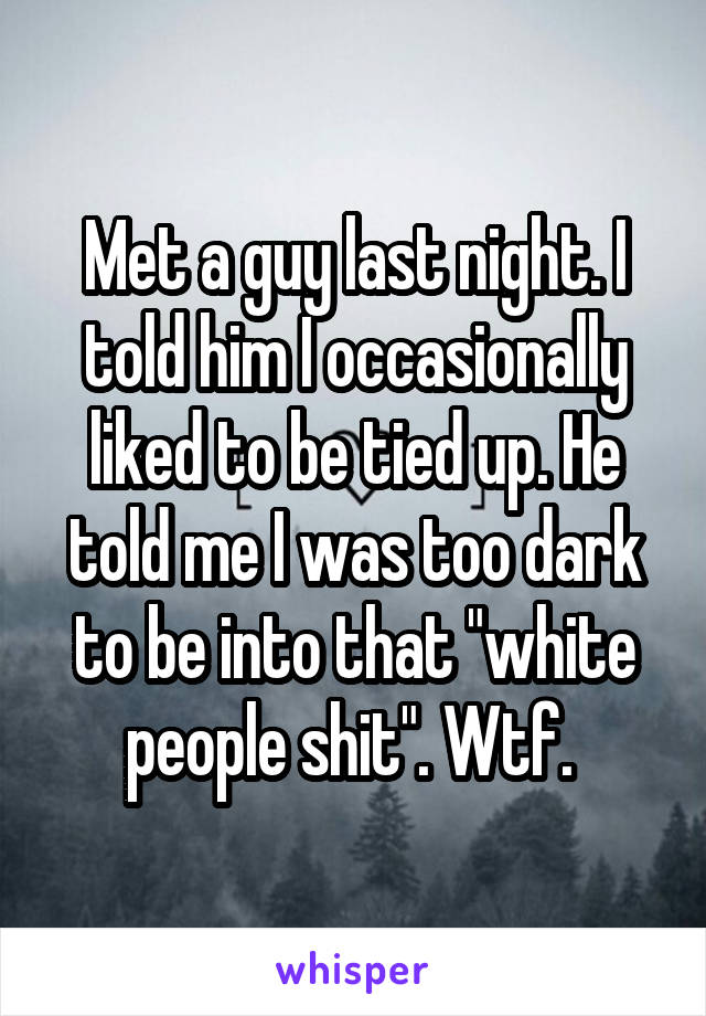 """Met a guy last night. I told him I occasionally liked to be tied up. He told me I was too dark to be into that """"white people shit"""". Wtf."""