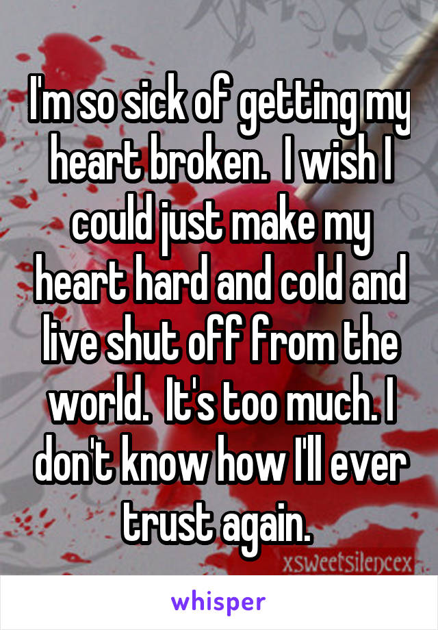 I'm so sick of getting my heart broken.  I wish I could just make my heart hard and cold and live shut off from the world.  It's too much. I don't know how I'll ever trust again.