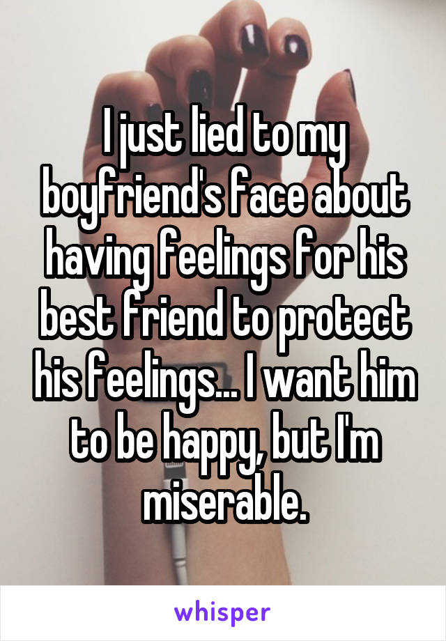 I just lied to my boyfriend's face about having feelings for his best friend to protect his feelings... I want him to be happy, but I'm miserable.