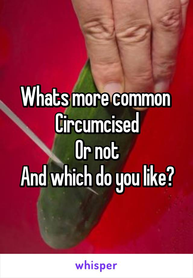 Whats more common  Circumcised Or not And which do you like?