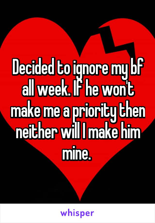 Decided to ignore my bf all week. If he won't make me a priority then neither will I make him mine.