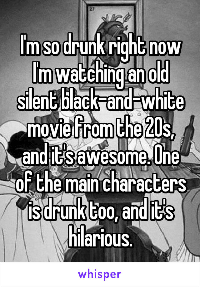 I'm so drunk right now I'm watching an old silent black-and-white movie from the 20s, and it's awesome. One of the main characters is drunk too, and it's hilarious.