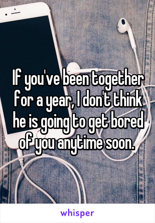 If you've been together for a year, I don't think he is going to get bored of you anytime soon.