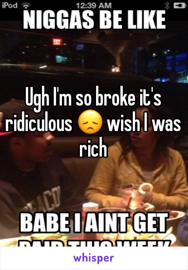 Ugh I'm so broke it's ridiculous 😞 wish I was rich