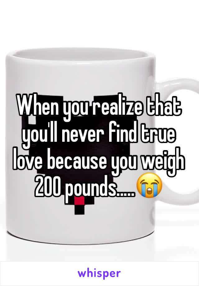 When you realize that you'll never find true love because you weigh 200 pounds.....😭