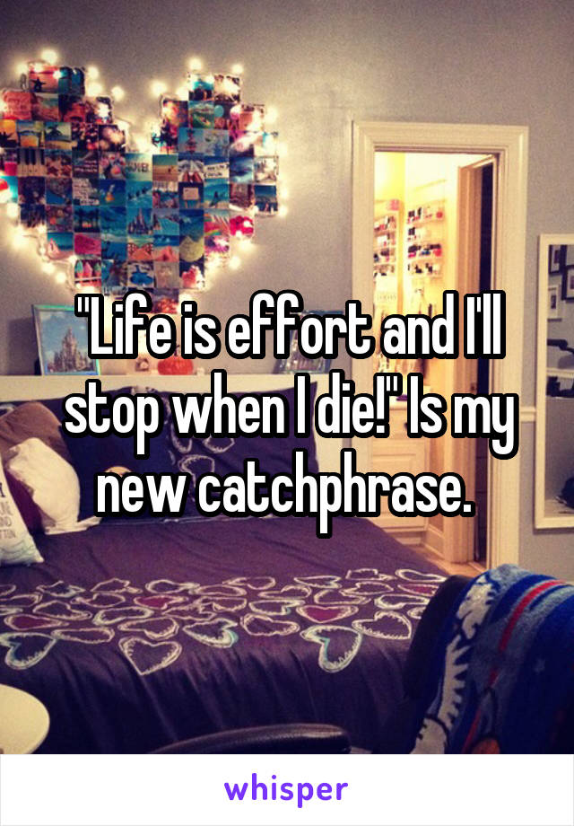 """Life is effort and I'll stop when I die!"" Is my new catchphrase."