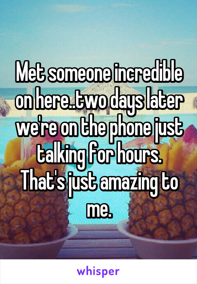 Met someone incredible on here..two days later we're on the phone just talking for hours. That's just amazing to me.