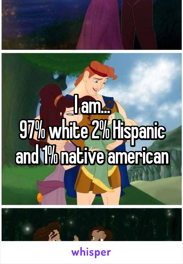 I am... 97% white 2% Hispanic and 1% native american