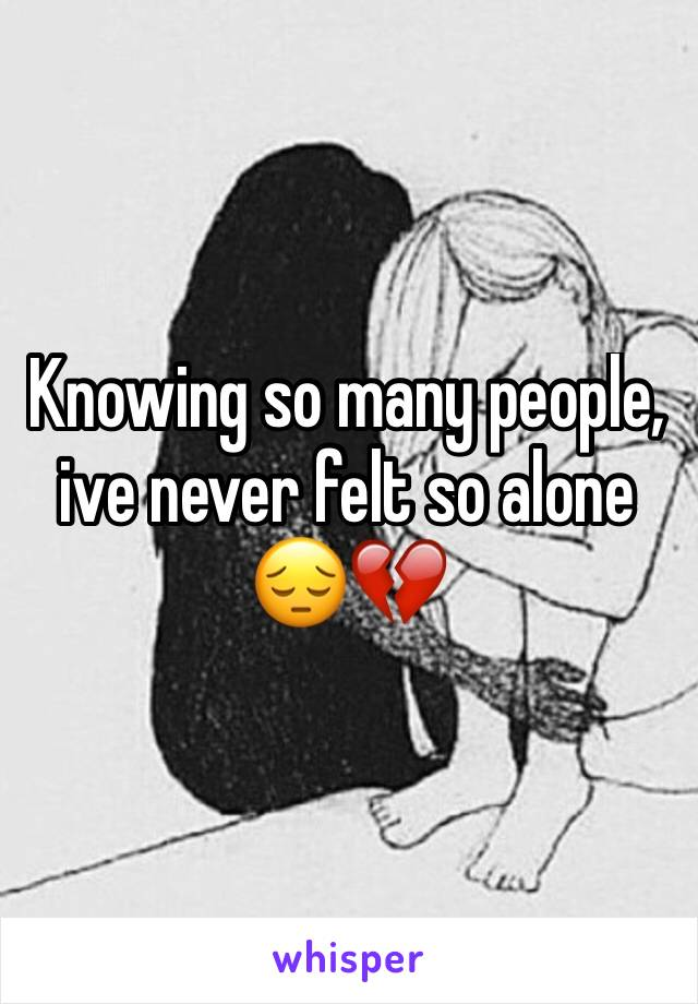 Knowing so many people, ive never felt so alone 😔💔