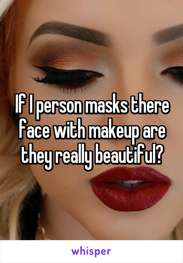 If I person masks there face with makeup are they really beautiful?