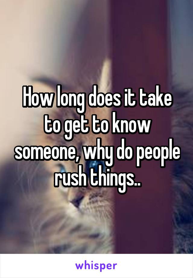 How long does it take to get to know someone, why do people rush things..
