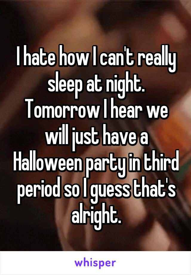 I hate how I can't really sleep at night. Tomorrow I hear we will just have a Halloween party in third period so I guess that's alright.