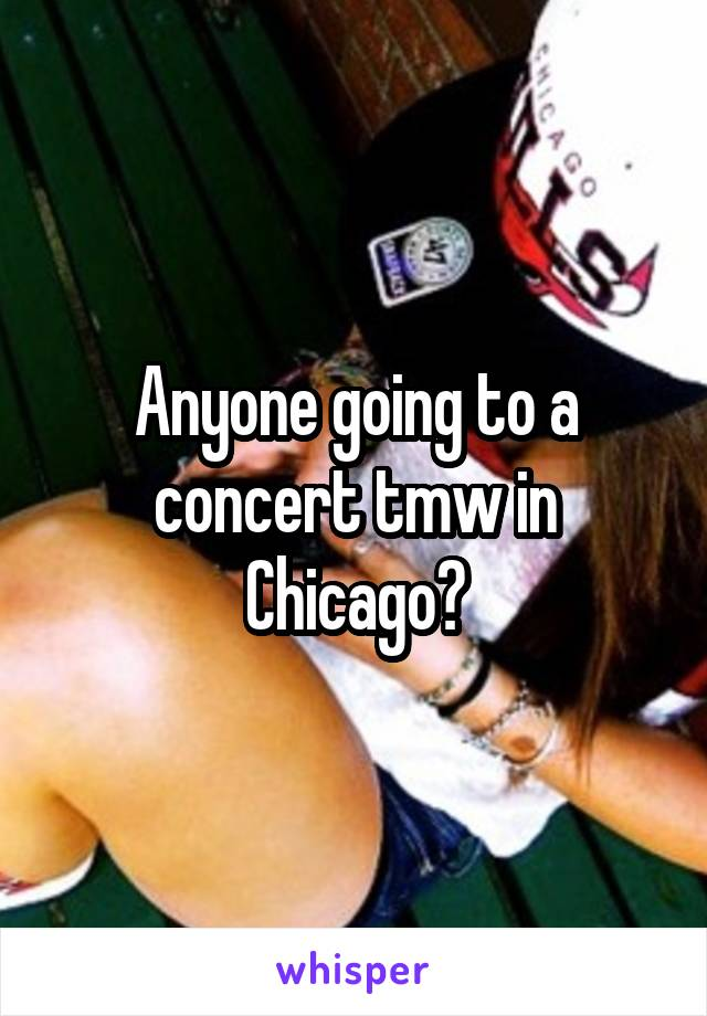 Anyone going to a concert tmw in Chicago?