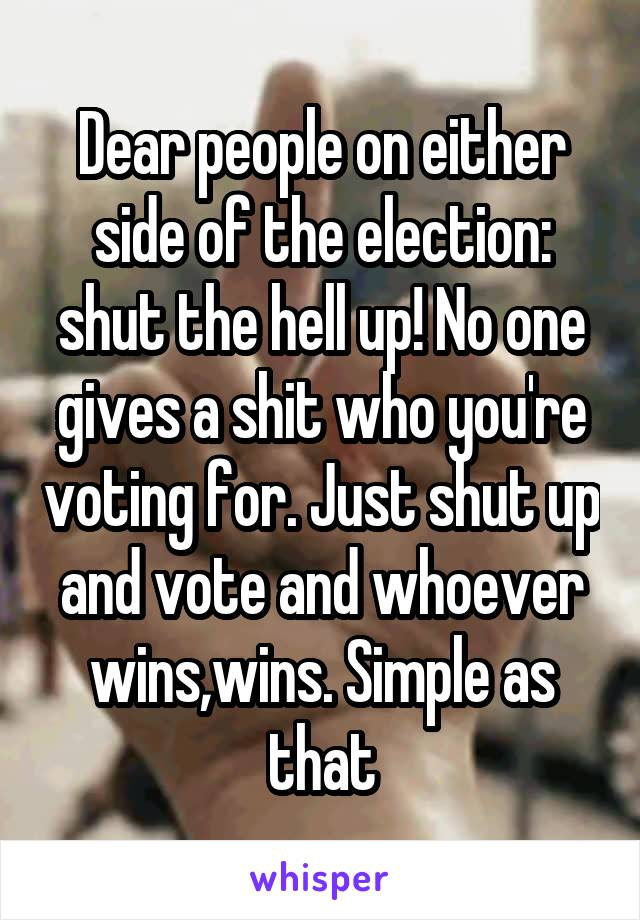 Dear people on either side of the election: shut the hell up! No one gives a shit who you're voting for. Just shut up and vote and whoever wins,wins. Simple as that