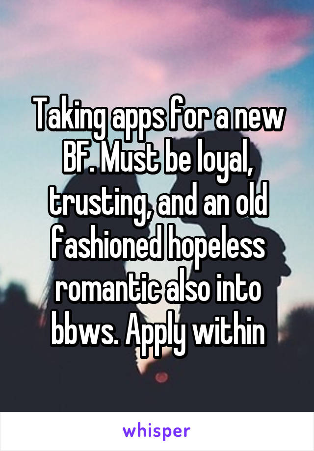 Taking apps for a new BF. Must be loyal, trusting, and an old fashioned hopeless romantic also into bbws. Apply within