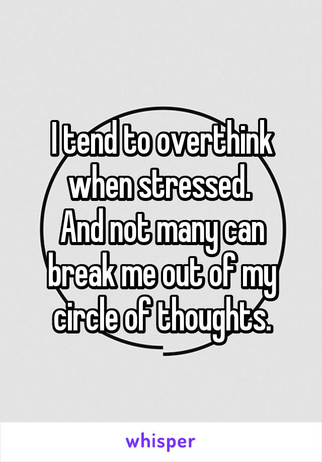 I tend to overthink when stressed.  And not many can break me out of my circle of thoughts.