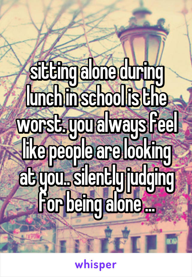 sitting alone during lunch in school is the worst. you always feel like people are looking at you.. silently judging for being alone ...