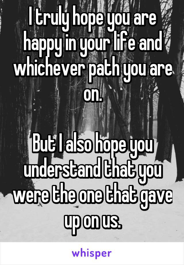 I truly hope you are happy in your life and whichever path you are on.  But I also hope you understand that you were the one that gave up on us.
