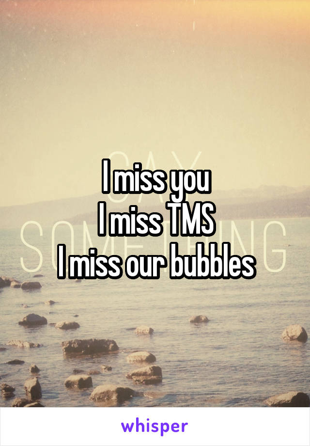 I miss you I miss TMS I miss our bubbles