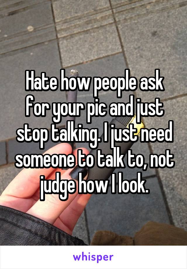 Hate how people ask for your pic and just stop talking. I just need someone to talk to, not judge how I look.