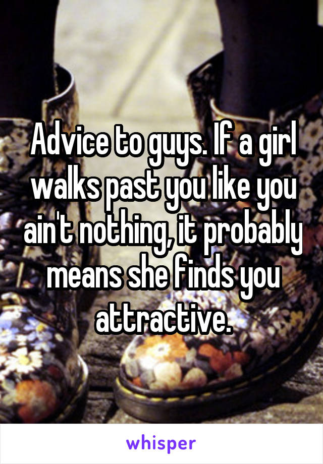 Advice to guys. If a girl walks past you like you ain't nothing, it probably means she finds you attractive.