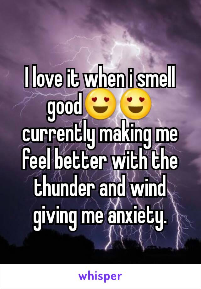 I love it when i smell good😍😍 currently making me feel better with the thunder and wind giving me anxiety.