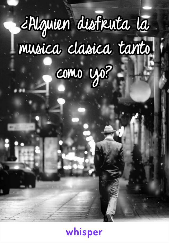 ¿Alguien disfruta la musica clasica tanto como yo?