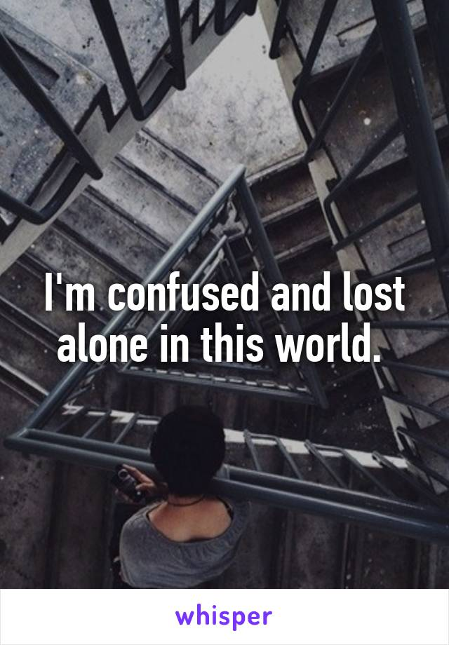 I'm confused and lost alone in this world.
