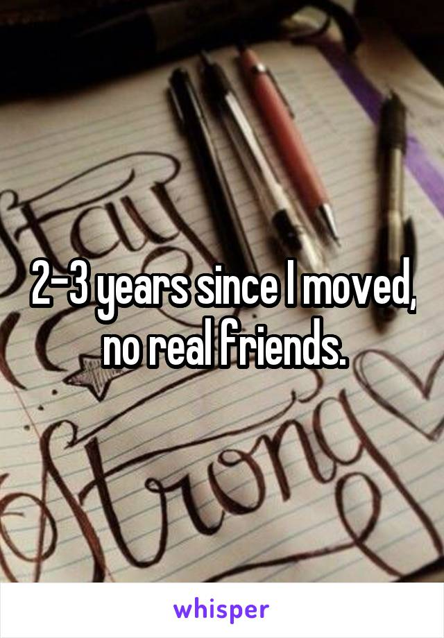 2-3 years since I moved, no real friends.