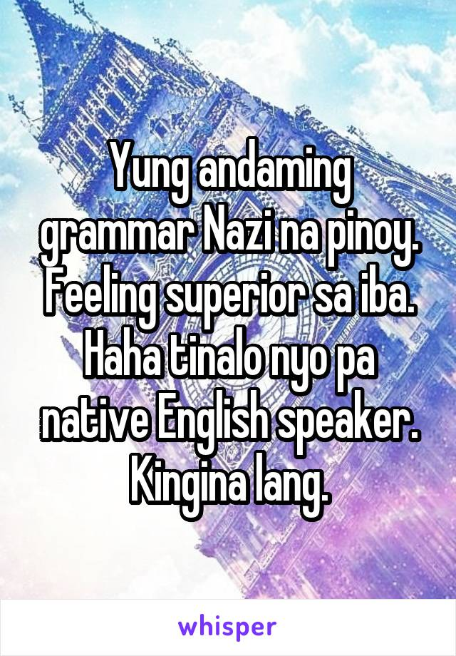 Yung andaming grammar Nazi na pinoy. Feeling superior sa iba. Haha tinalo nyo pa native English speaker. Kingina lang.
