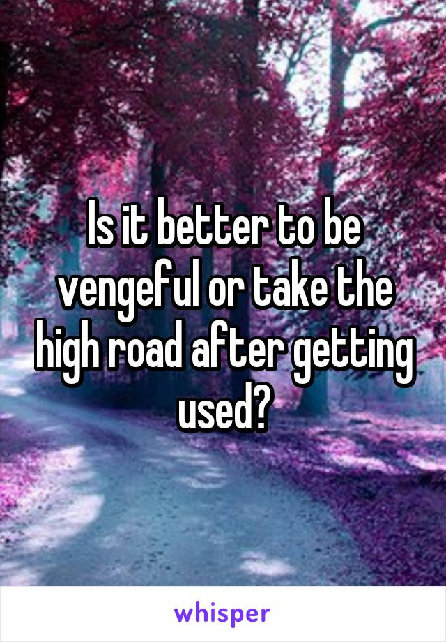Is it better to be vengeful or take the high road after getting used?