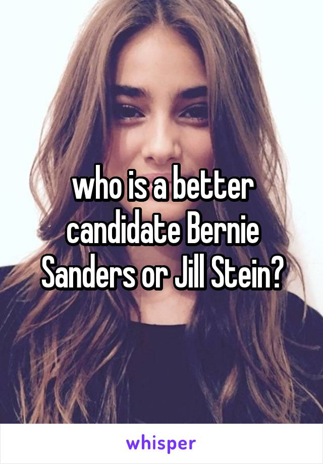 who is a better candidate Bernie Sanders or Jill Stein?