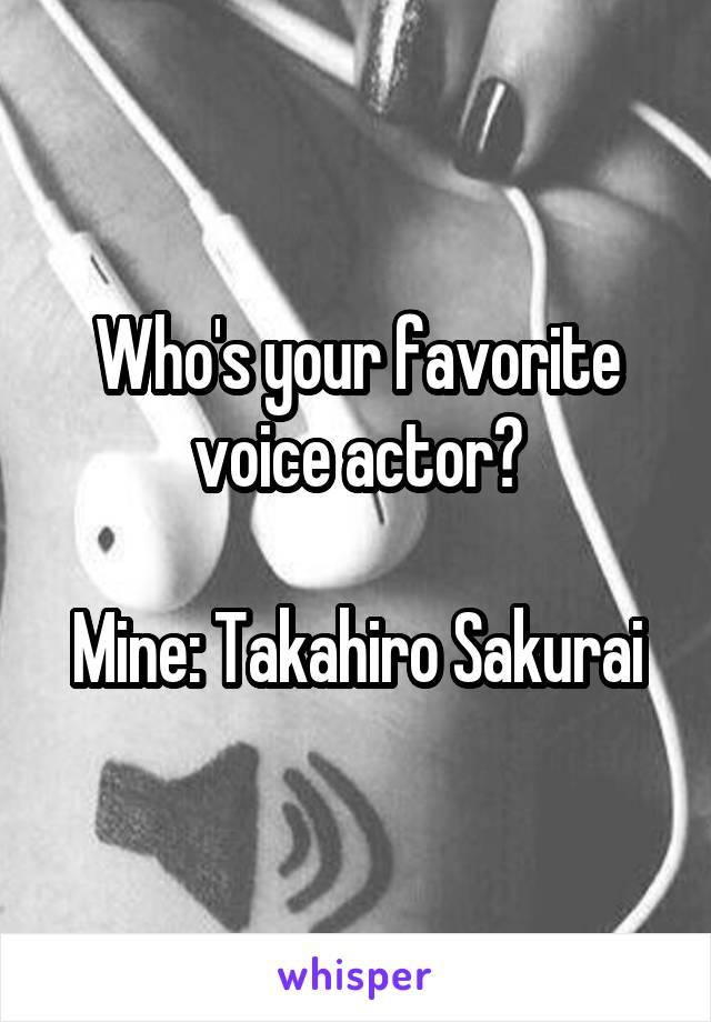 Who's your favorite voice actor?  Mine: Takahiro Sakurai
