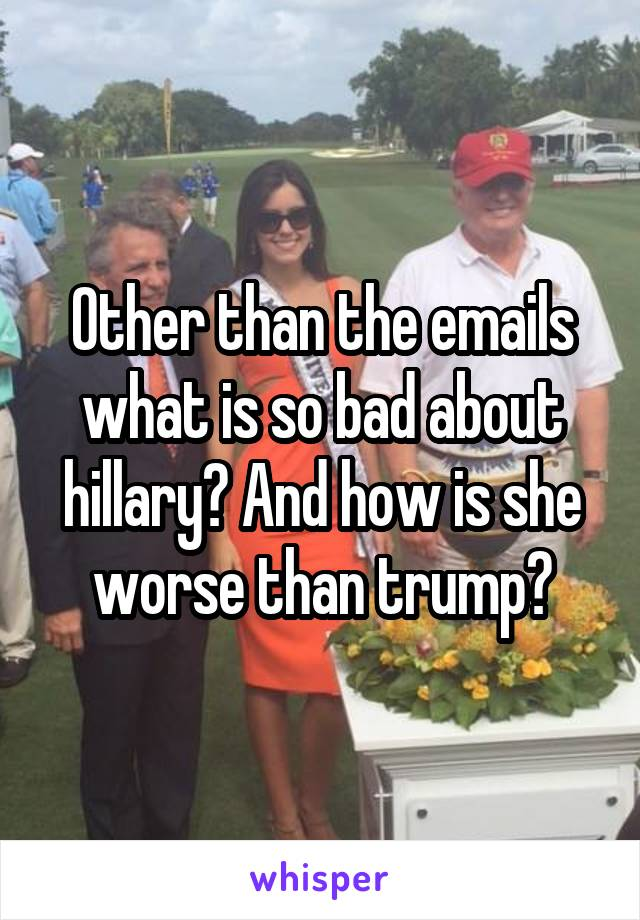Other than the emails what is so bad about hillary? And how is she worse than trump?