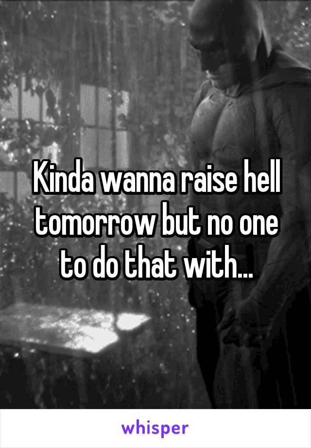 Kinda wanna raise hell tomorrow but no one to do that with...