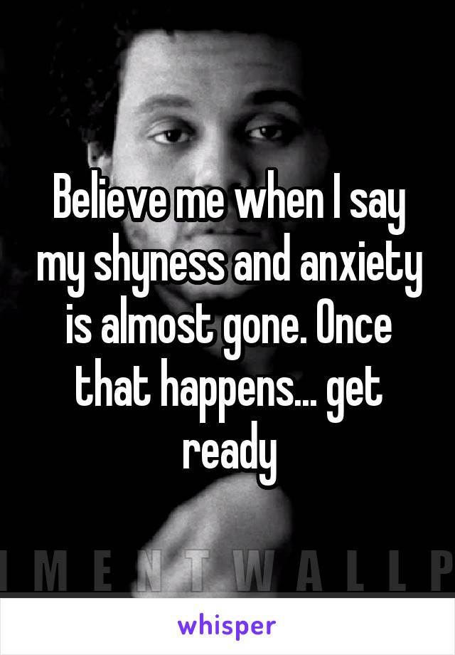 Believe me when I say my shyness and anxiety is almost gone. Once that happens... get ready