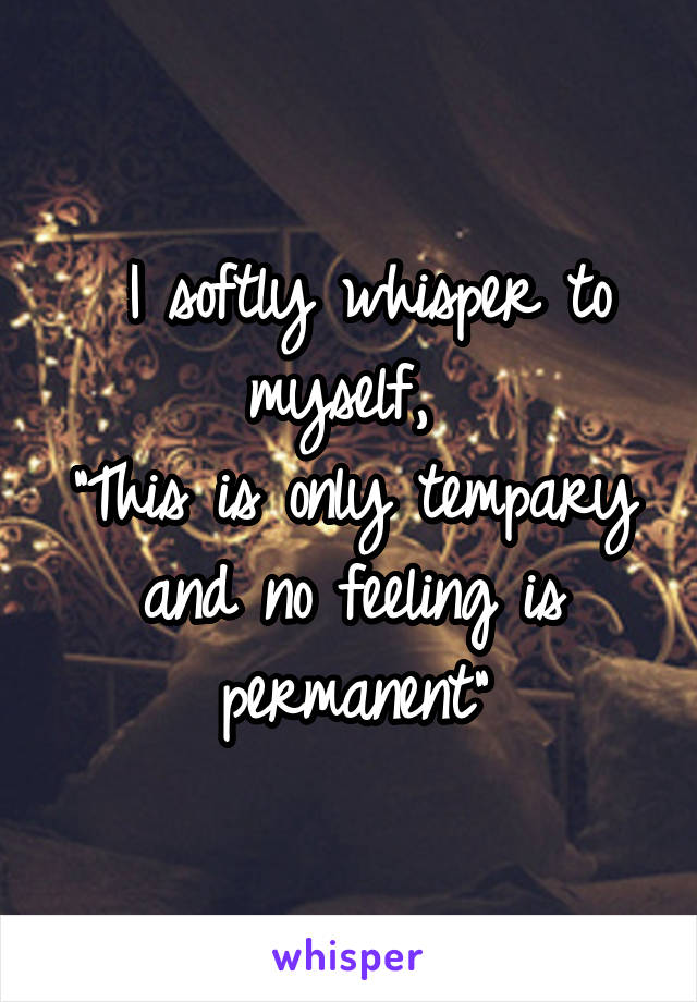 """I softly whisper to myself,  """"This is only tempary and no feeling is permanent"""""""