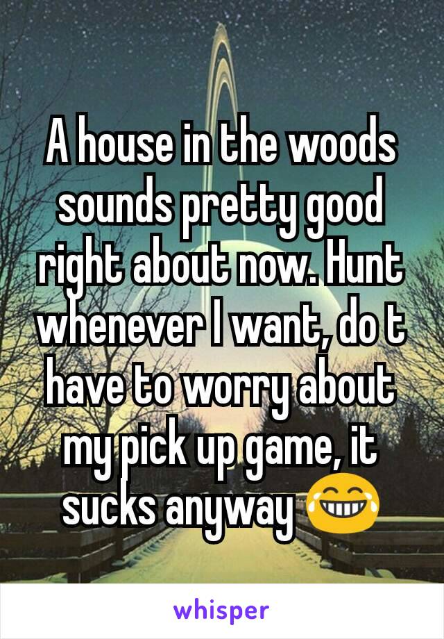 A house in the woods sounds pretty good right about now. Hunt whenever I want, do t have to worry about my pick up game, it sucks anyway 😂