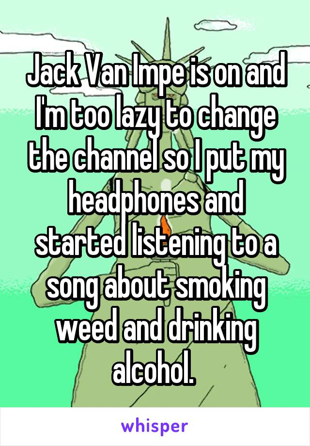 Jack Van Impe is on and I'm too lazy to change the channel so I put my headphones and started listening to a song about smoking weed and drinking alcohol.