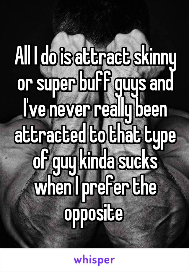All I do is attract skinny or super buff guys and I've never really been attracted to that type of guy kinda sucks when I prefer the opposite