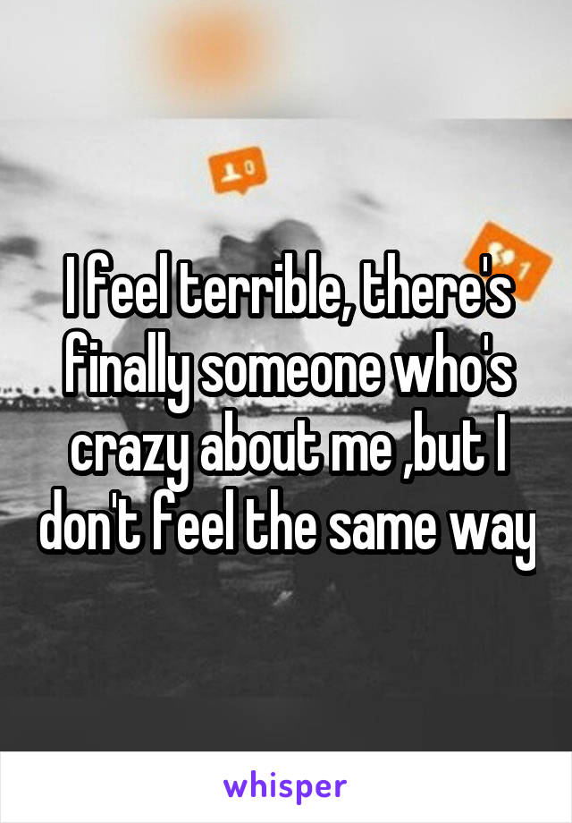 I feel terrible, there's finally someone who's crazy about me ,but I don't feel the same way