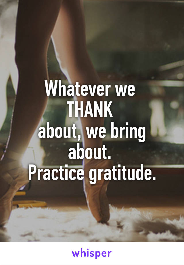 Whatever we  THANK  about, we bring about.  Practice gratitude.
