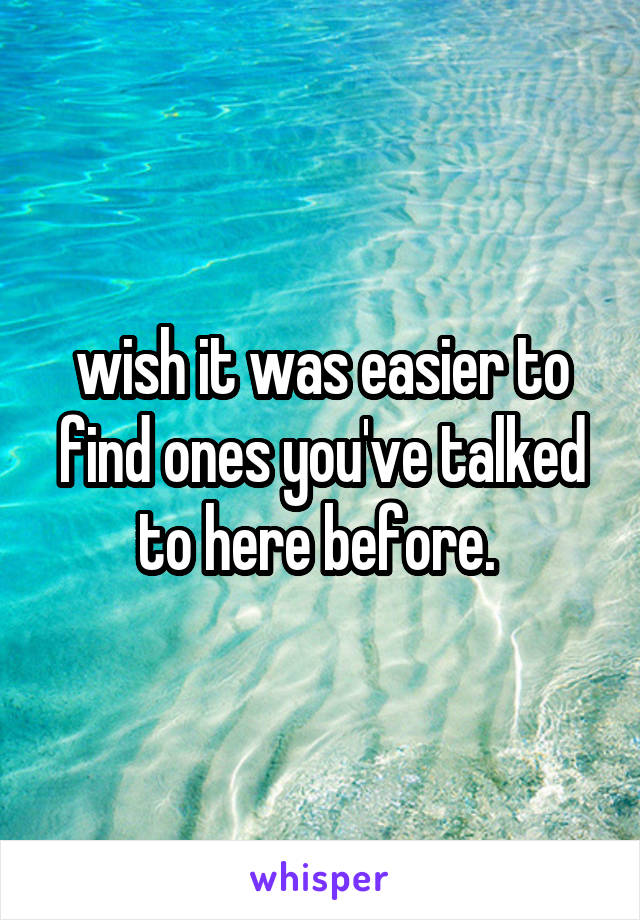 wish it was easier to find ones you've talked to here before.