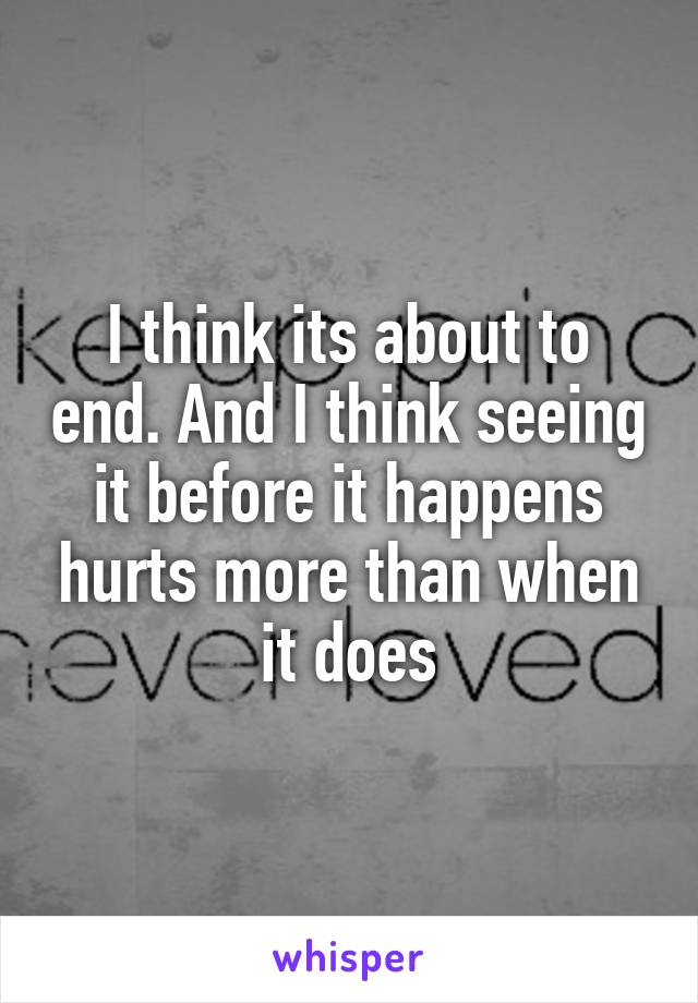 I think its about to end. And I think seeing it before it happens hurts more than when it does