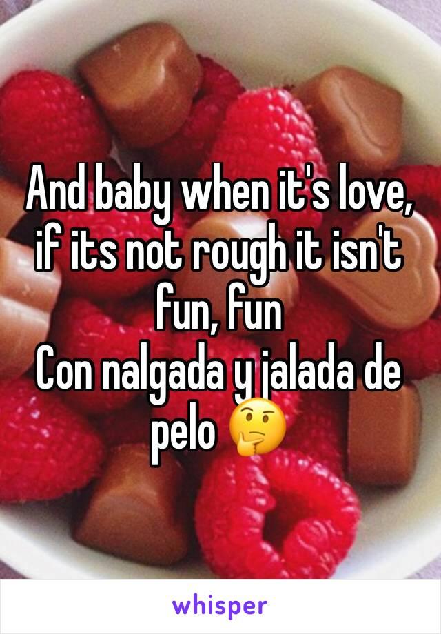 And baby when it's love, if its not rough it isn't fun, fun Con nalgada y jalada de pelo 🤔
